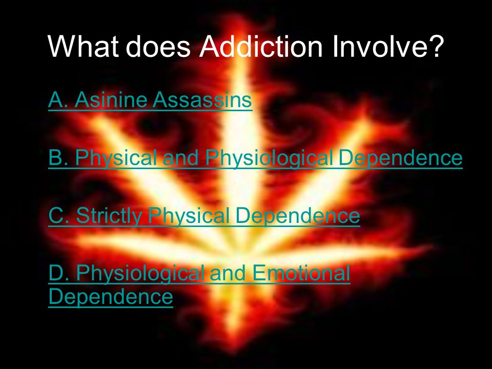 What does Addiction Involve. A. Asinine Assassins B.