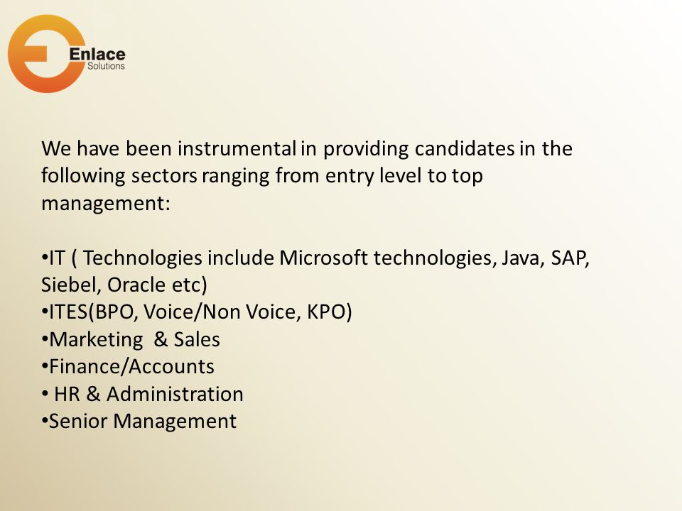 We have been instrumental in providing candidates in the following sectors ranging from entry level to top management: IT ( Technologies include Micro
