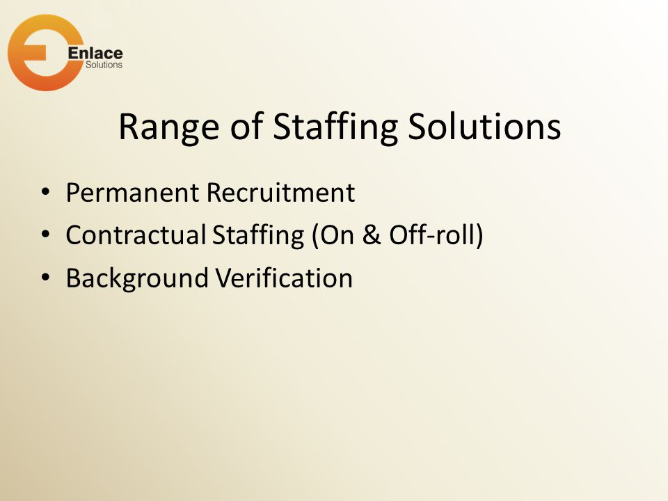 Range of Staffing Solutions Permanent Recruitment Contractual Staffing (On & Off-roll) Background Verification