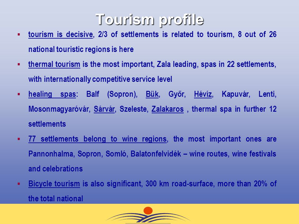 Tourism profile  tourism is decisive, 2/3 of settlements is related to tourism, 8 out of 26 national touristic regions is here  thermal tourism is the most important, Zala leading, spas in 22 settlements, with internationally competitive service level  healing spas: Balf (Sopron), Bük, Győr, Hévíz, Kapuvár, Lenti, Mosonmagyaróvár, Sárvár, Szeleste, Zalakaros, thermal spa in further 12 settlements  77 settlements belong to wine regions, the most important ones are Pannonhalma, Sopron, Somló, Balatonfelvidék – wine routes, wine festivals and celebrations  Bicycle tourism is also significant, 300 km road-surface, more than 20% of the total national