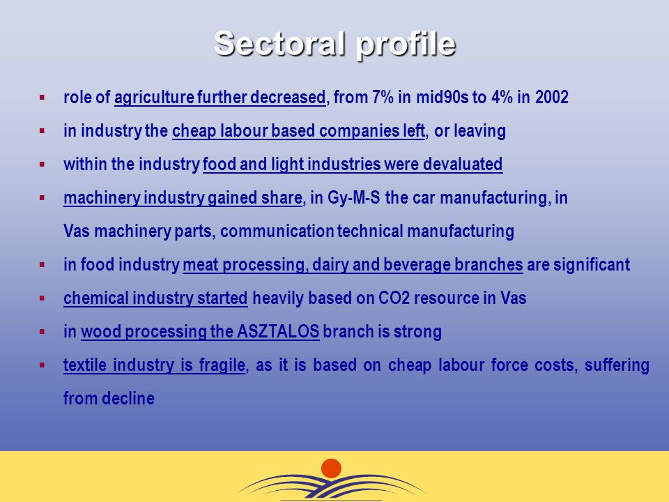Sectoral profile  role of agriculture further decreased, from 7% in mid90s to 4% in 2002  in industry the cheap labour based companies left, or leaving  within the industry food and light industries were devaluated  machinery industry gained share, in Gy-M-S the car manufacturing, in Vas machinery parts, communication technical manufacturing  in food industry meat processing, dairy and beverage branches are significant  chemical industry started heavily based on CO2 resource in Vas  in wood processing the ASZTALOS branch is strong  textile industry is fragile, as it is based on cheap labour force costs, suffering from decline