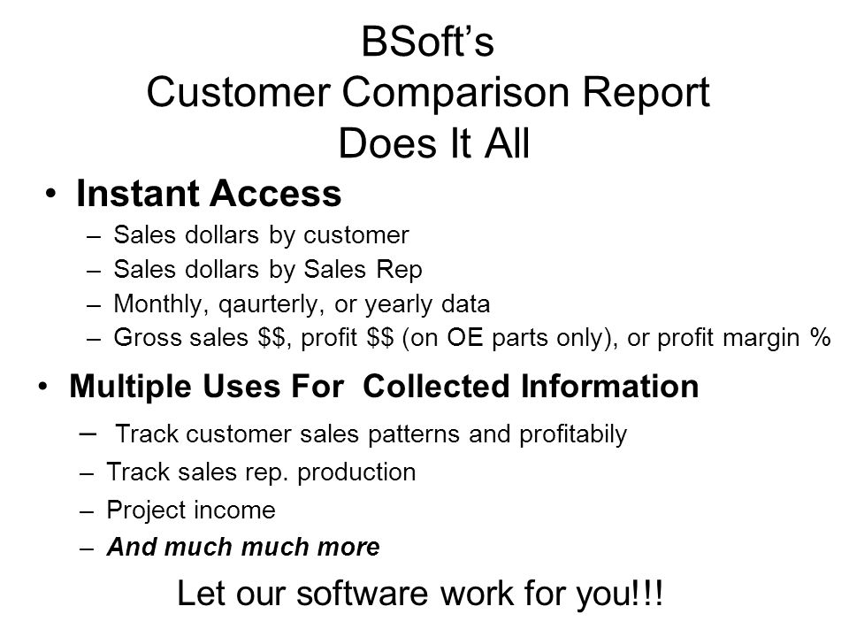 BSoft's Customer Comparison Report Does It All Instant Access –Sales dollars by customer –Sales dollars by Sales Rep –Monthly, qaurterly, or yearly data –Gross sales $$, profit $$ (on OE parts only), or profit margin % Multiple Uses For Collected Information – Track customer sales patterns and profitabily –Track sales rep.