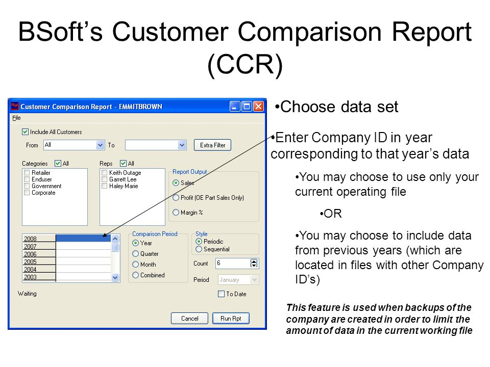 BSoft's Customer Comparison Report (CCR) Choose data set Enter Company ID in year corresponding to that year's data You may choose to use only your current operating file OR You may choose to include data from previous years (which are located in files with other Company ID's) This feature is used when backups of the company are created in order to limit the amount of data in the current working file