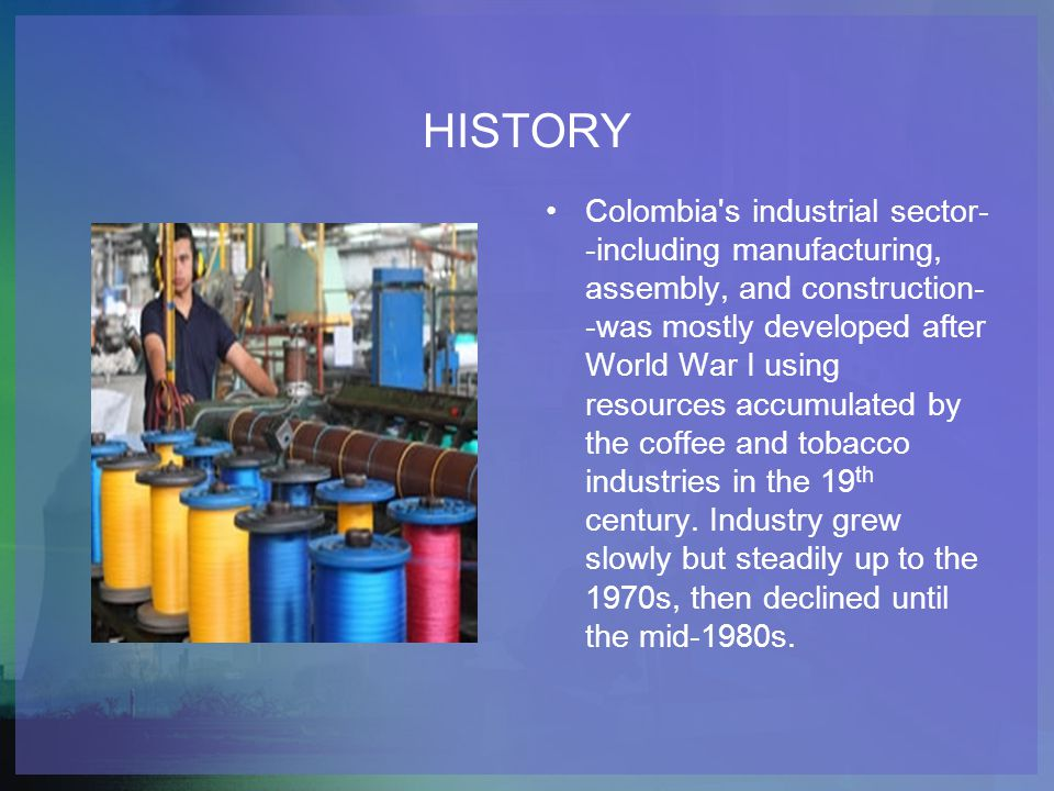 HISTORY Colombia's industrial sector- -including manufacturing, assembly, and construction- -was mostly developed after World War I using resources ac