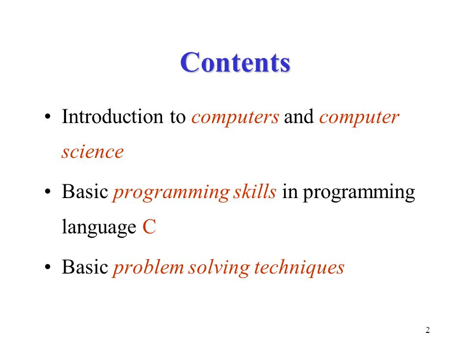 2 Contents Introduction to computers and computer science Basic programming skills in programming language C Basic problem solving techniques