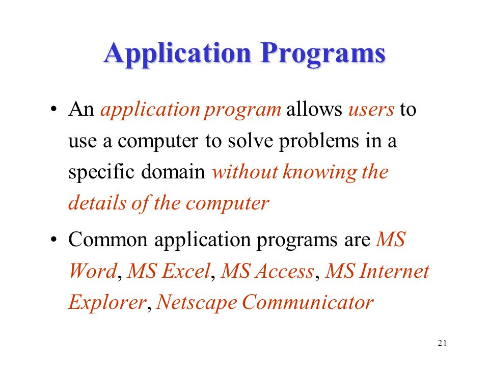 21 Application Programs An application program allows users to use a computer to solve problems in a specific domain without knowing the details of the computer Common application programs are MS Word, MS Excel, MS Access, MS Internet Explorer, Netscape Communicator