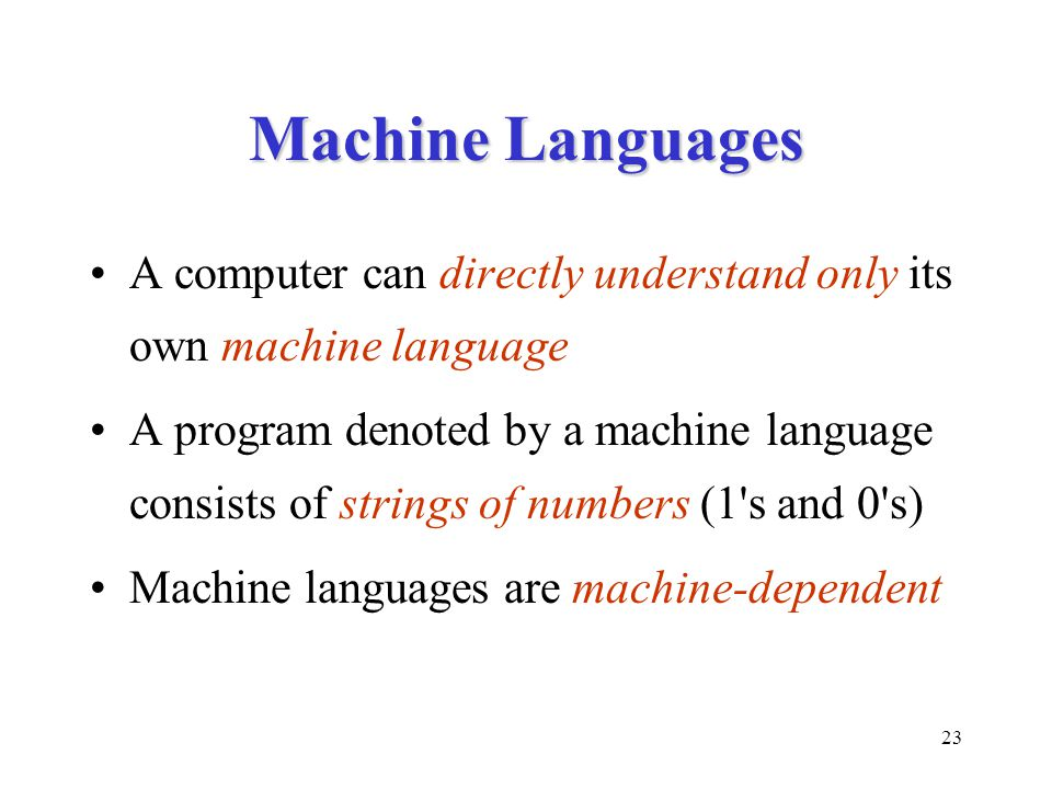 23 Machine Languages A computer can directly understand only its own machine language A program denoted by a machine language consists of strings of numbers (1 s and 0 s) Machine languages are machine-dependent