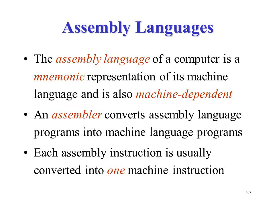 25 Assembly Languages The assembly language of a computer is a mnemonic representation of its machine language and is also machine-dependent An assembler converts assembly language programs into machine language programs Each assembly instruction is usually converted into one machine instruction