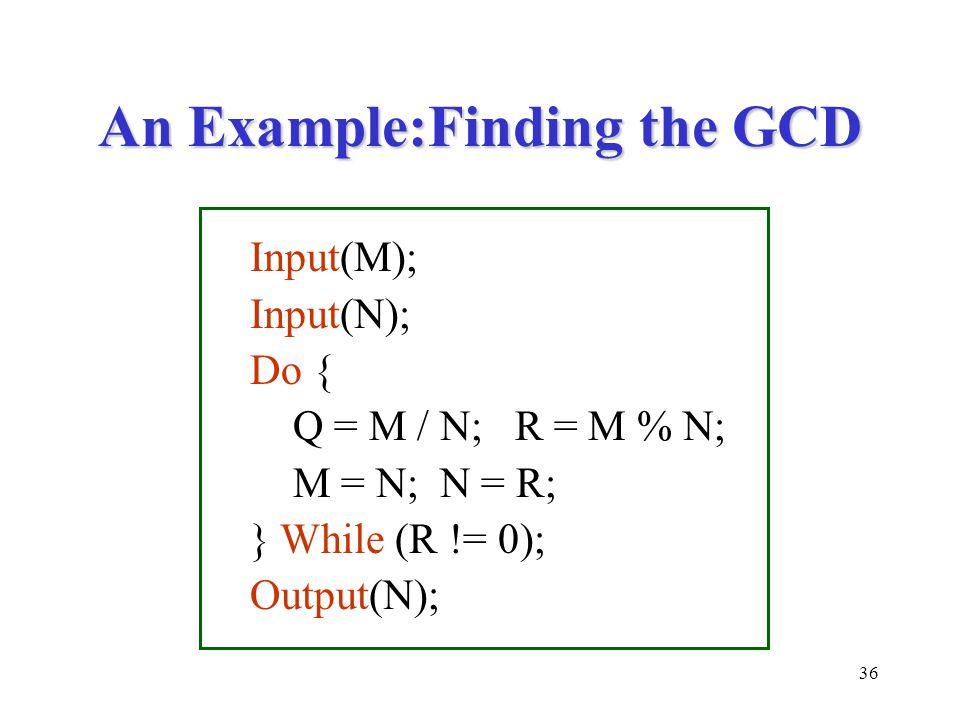 36 An Example:Finding the GCD Input(M); Input(N); Do { Q = M / N; R = M % N; M = N; N = R; } While (R != 0); Output(N);