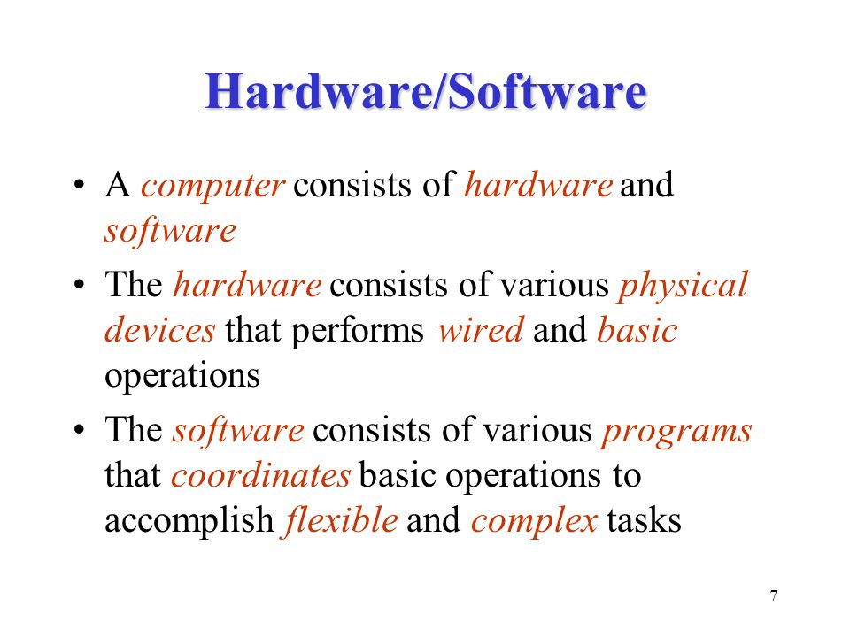 7 Hardware/Software A computer consists of hardware and software The hardware consists of various physical devices that performs wired and basic operations The software consists of various programs that coordinates basic operations to accomplish flexible and complex tasks