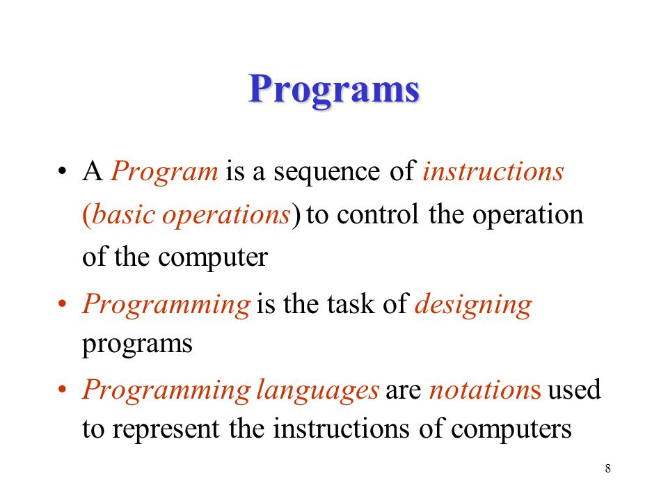 8 Programs A Program is a sequence of instructions (basic operations) to control the operation of the computer Programming is the task of designing programs Programming languages are notations used to represent the instructions of computers