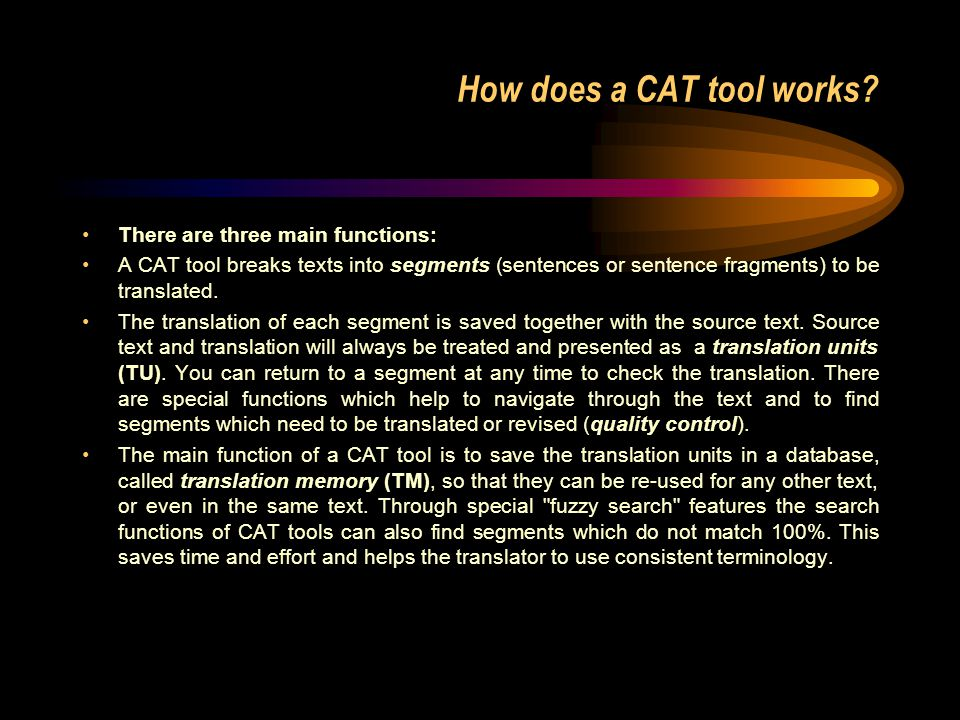 How does a CAT tool works? There are three main functions: A CAT tool breaks texts into segments (sentences or sentence fragments) to be translated. T
