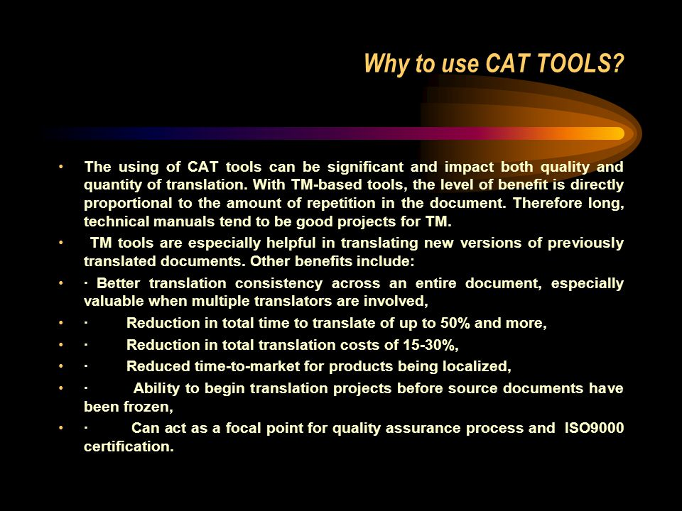 Why to use CAT TOOLS? The using of CAT tools can be significant and impact both quality and quantity of translation. With TM-based tools, the level of