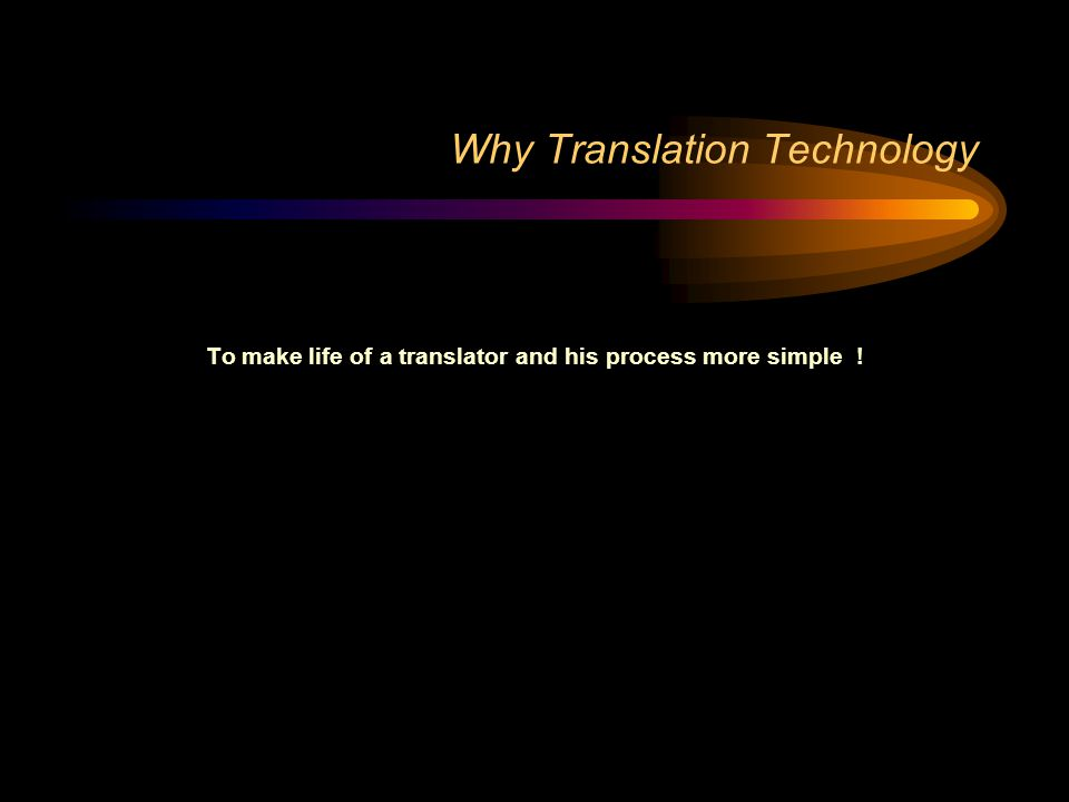 Why Translation Technology To make life of a translator and his process more simple !
