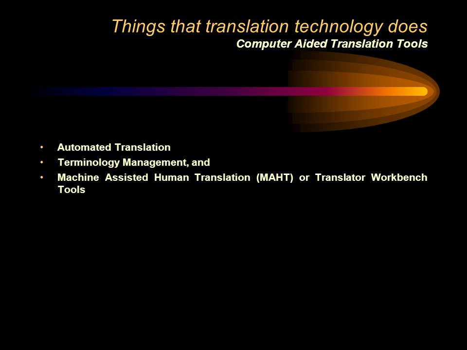 Things that translation technology does Computer Aided Translation Tools Automated Translation Terminology Management, and Machine Assisted Human Tran