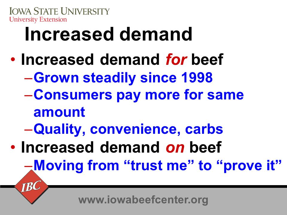 www.iowabeefcenter.org Commodity to Product Commodity world –All beef is beef –Minimum standard to qualify –Low cost producer of the minimum wins –Minimum standard is rising as are costs Age verification, feed ban signatures, COOL –Grades define various minimums not products