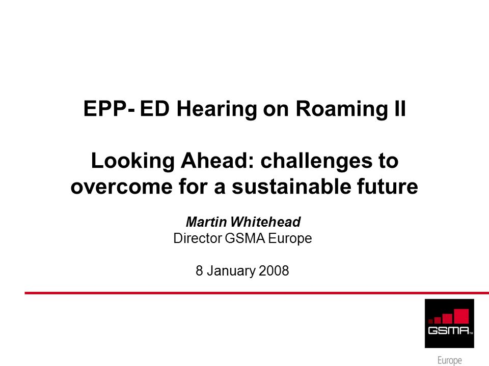 EPP- ED Hearing on Roaming II Looking Ahead: challenges to overcome for a sustainable future Martin Whitehead Director GSMA Europe 8 January 2008