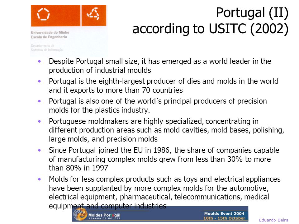 Eduardo Beira Despite Portugal small size, it has emerged as a world leader in the production of industrial moulds Portugal is the eighth-largest producer of dies and molds in the world and it exports to more than 70 countries Portugal is also one of the world´s principal producers of precision molds for the plastics industry.