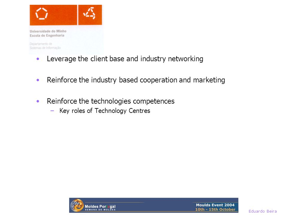 Eduardo Beira Leverage the client base and industry networking Reinforce the industry based cooperation and marketing Reinforce the technologies competences –Key roles of Technology Centres