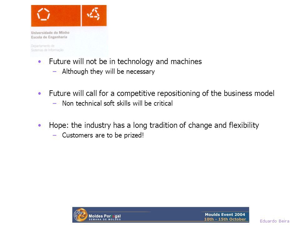 Future will not be in technology and machines –Although they will be necessary Future will call for a competitive repositioning of the business model –Non technical soft skills will be critical Hope: the industry has a long tradition of change and flexibility –Customers are to be prized!