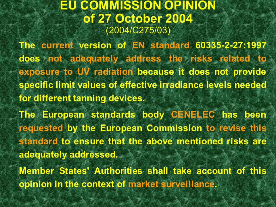 EU COMMISSION OPINION of 27 October 2004 (2004/C275/03) The current version of EN standard 60335-2-27:1997 does not adequately address the risks related to exposure to UV radiation because it does not provide specific limit values of effective irradiance levels needed for different tanning devices.