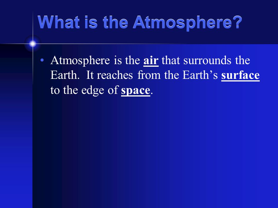 What is the Atmosphere.Atmosphere is the air that surrounds the Earth.
