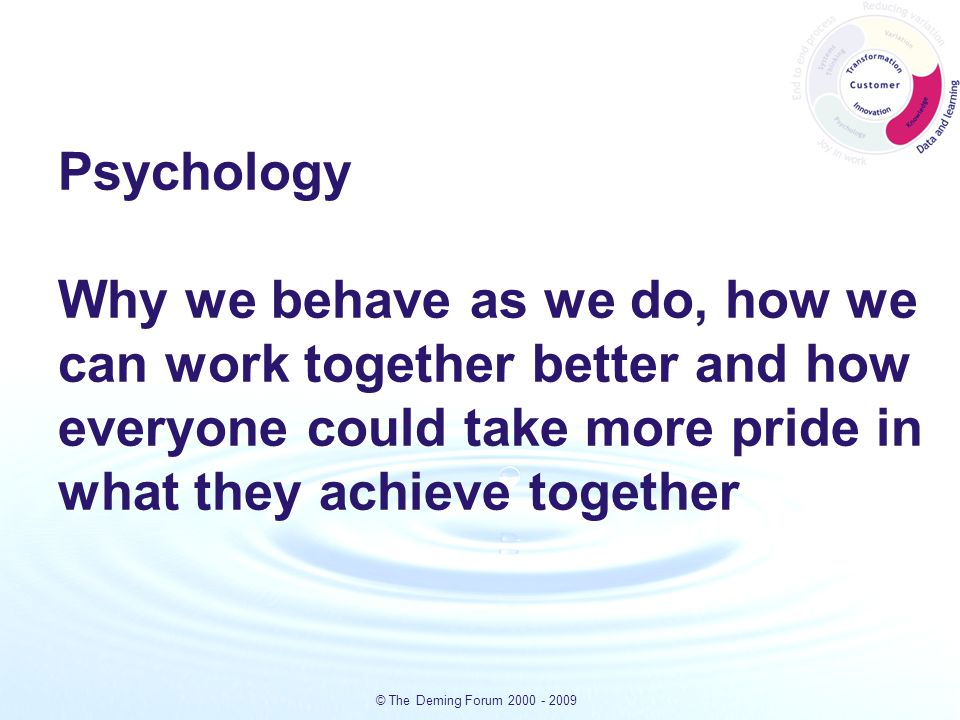 © The Deming Forum 2000 - 2009 Psychology Why we behave as we do, how we can work together better and how everyone could take more pride in what they achieve together