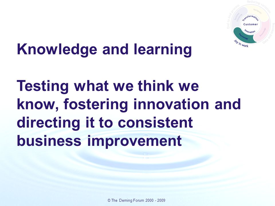 © The Deming Forum 2000 - 2009 Knowledge and learning Testing what we think we know, fostering innovation and directing it to consistent business improvement