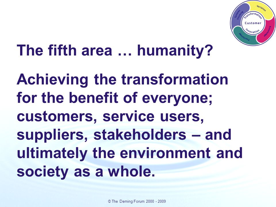 © The Deming Forum 2000 - 2009 Achieving the transformation for the benefit of everyone; customers, service users, suppliers, stakeholders – and ultimately the environment and society as a whole.