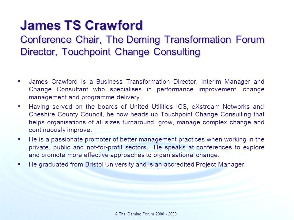 © The Deming Forum 2000 - 2009 James TS Crawford Conference Chair, The Deming Transformation Forum Director, Touchpoint Change Consulting  James Crawford is a Business Transformation Director, Interim Manager and Change Consultant who specialises in performance improvement, change management and programme delivery.