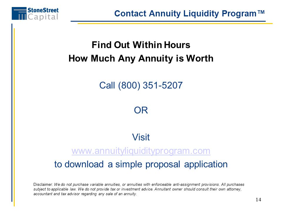 14 Contact Annuity Liquidity Program™ Find Out Within Hours How Much Any Annuity is Worth Call (800) 351-5207 OR Visit www.annuityliquidityprogram.com to download a simple proposal application Disclaimer: We do not purchase variable annuities, or annuities with enforceable anti-assignment provisions.