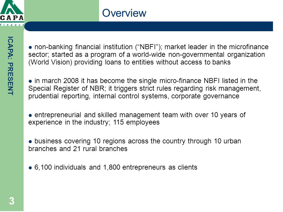 3 non-banking financial institution ( NBFI ); market leader in the microfinance sector; started as a program of a world-wide non-governmental organization (World Vision) providing loans to entities without access to banks in march 2008 it has become the single micro-finance NBFI listed in the Special Register of NBR; it triggers strict rules regarding risk management, prudential reporting, internal control systems, corporate governance entrepreneurial and skilled management team with over 10 years of experience in the industry; 115 employees business covering 10 regions across the country through 10 urban branches and 21 rural branches 6,100 individuals and 1,800 entrepreneurs as clients ICAPA: PRESENT