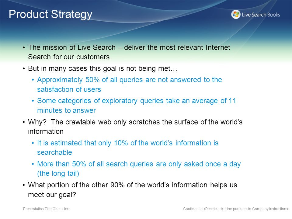 Presentation Title Goes HereConfidential (Restricted) - Use pursuant to Company instructions Product Strategy The mission of Live Search – deliver the most relevant Internet Search for our customers.