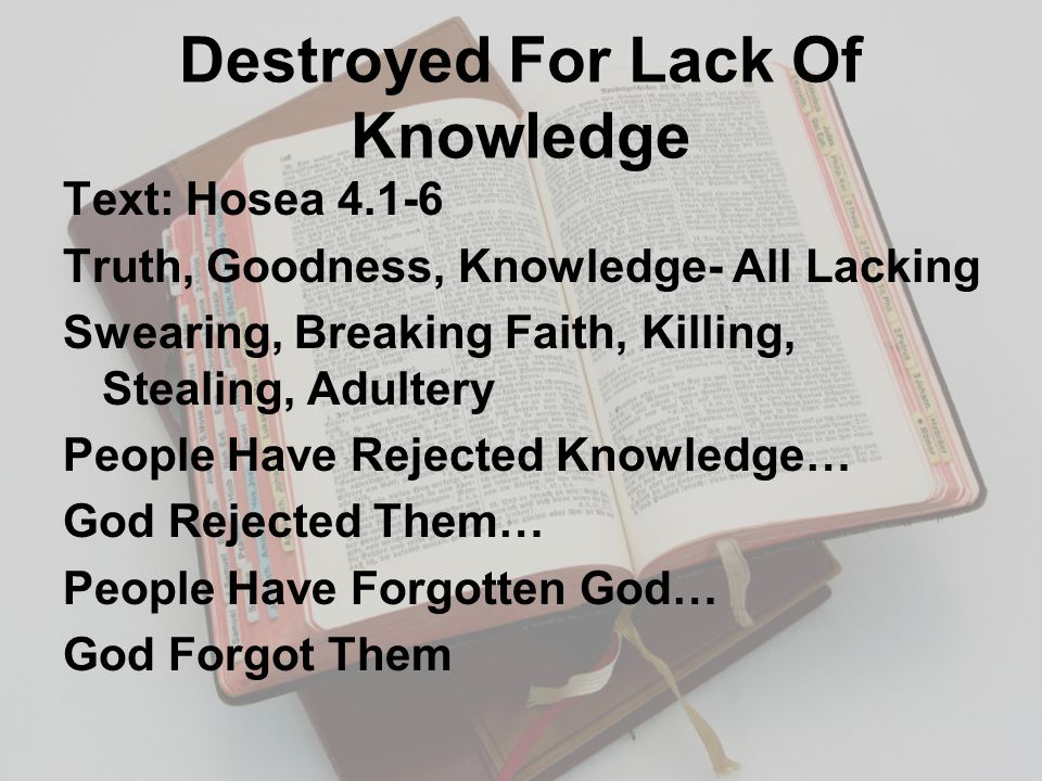 Destroyed For Lack Of Knowledge Text: Hosea 4.1-6 Truth, Goodness, Knowledge- All Lacking Swearing, Breaking Faith, Killing, Stealing, Adultery People Have Rejected Knowledge… God Rejected Them… People Have Forgotten God… God Forgot Them