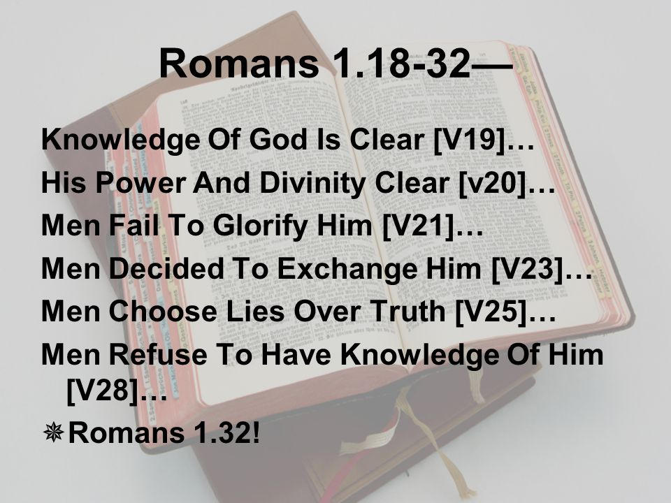 Romans 1.18-32— Knowledge Of God Is Clear [V19]… His Power And Divinity Clear [v20]… Men Fail To Glorify Him [V21]… Men Decided To Exchange Him [V23]… Men Choose Lies Over Truth [V25]… Men Refuse To Have Knowledge Of Him [V28]…  Romans 1.32!