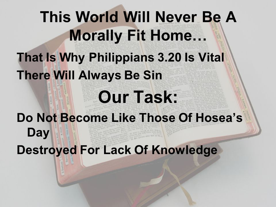 This World Will Never Be A Morally Fit Home… That Is Why Philippians 3.20 Is Vital There Will Always Be Sin Our Task: Do Not Become Like Those Of Hosea's Day Destroyed For Lack Of Knowledge