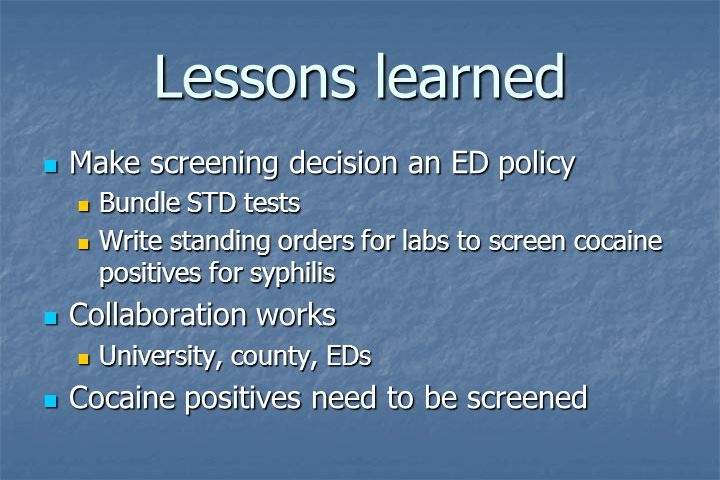 Lessons learned Make screening decision an ED policy Make screening decision an ED policy Bundle STD tests Bundle STD tests Write standing orders for
