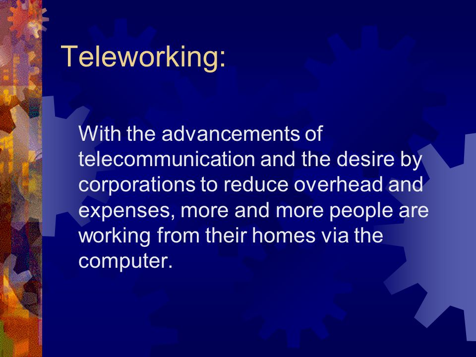 Teleworking: With the advancements of telecommunication and the desire by corporations to reduce overhead and expenses, more and more people are working from their homes via the computer.