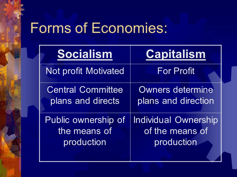 Forms of Economies: SocialismCapitalism Not profit MotivatedFor Profit Central Committee plans and directs Owners determine plans and direction Public ownership of the means of production Individual Ownership of the means of production