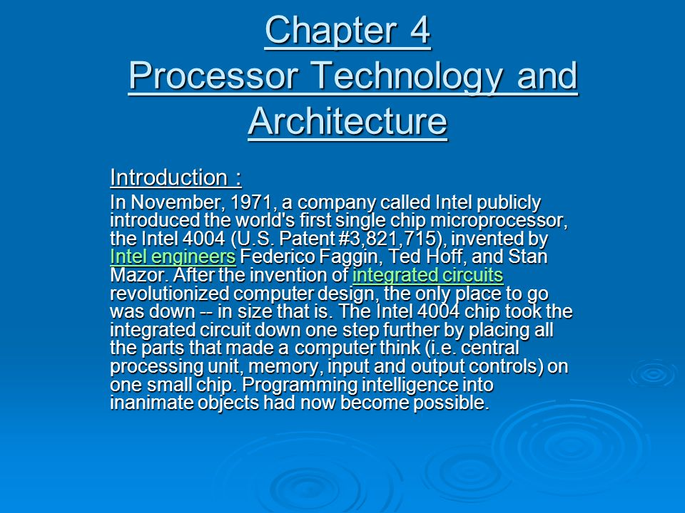 Chapter 4 Processor Technology and Architecture Introduction : In November, 1971, a company called Intel publicly introduced the world s first single chip microprocessor, the Intel 4004 (U.S.