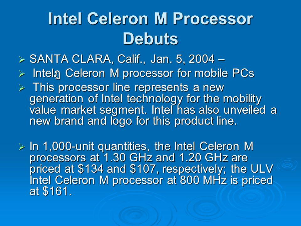 Intel Celeron M Processor Debuts  SANTA CLARA, Calif., Jan. 5, 2004 –  Intel ฎ Celeron M processor for mobile PCs  This processor line represents a