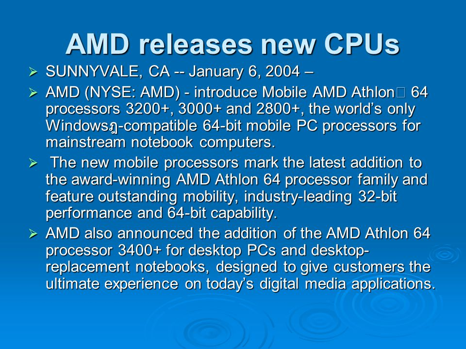 AMD releases new CPUs  SUNNYVALE, CA -- January 6, 2004 –  AMD (NYSE: AMD) - introduce Mobile AMD Athlon™ 64 processors 3200+, 3000+ and 2800+, the world's only Windows ฎ -compatible 64-bit mobile PC processors for mainstream notebook computers.