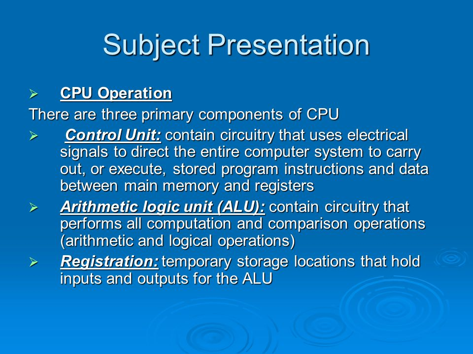 Subject Presentation  CPU Operation There are three primary components of CPU  Control Unit: contain circuitry that uses electrical signals to direct the entire computer system to carry out, or execute, stored program instructions and data between main memory and registers  Arithmetic logic unit (ALU): contain circuitry that performs all computation and comparison operations (arithmetic and logical operations)  Registration: temporary storage locations that hold inputs and outputs for the ALU