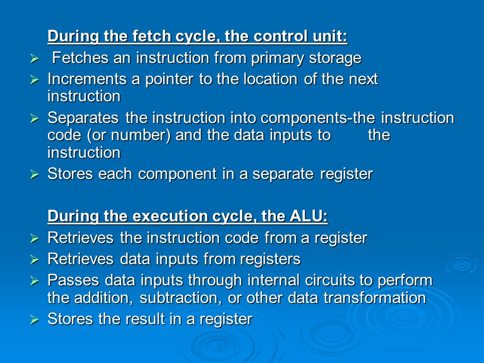 During the fetch cycle, the control unit:  Fetches an instruction from primary storage  Increments a pointer to the location of the next instruction  Separates the instruction into components ‑ the instruction code (or number) and the data inputs to the instruction  Stores each component in a separate register During the execution cycle, the ALU:  Retrieves the instruction code from a register  Retrieves data inputs from registers  Passes data inputs through internal circuits to perform the addition, subtraction, or other data transformation  Stores the result in a register