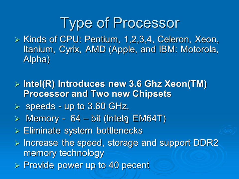 Type of Processor  Kinds of CPU: Pentium, 1,2,3,4, Celeron, Xeon, Itanium, Cyrix, AMD (Apple, and IBM: Motorola, Alpha)  Intel(R) Introduces new 3.6