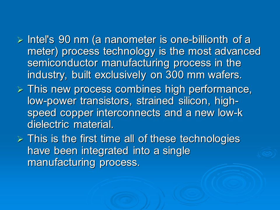  Intel s 90 nm (a nanometer is one-billionth of a meter) process technology is the most advanced semiconductor manufacturing process in the industry, built exclusively on 300 mm wafers.