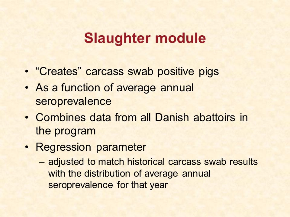 Slaughter module Creates carcass swab positive pigs As a function of average annual seroprevalence Combines data from all Danish abattoirs in the program Regression parameter –adjusted to match historical carcass swab results with the distribution of average annual seroprevalence for that year
