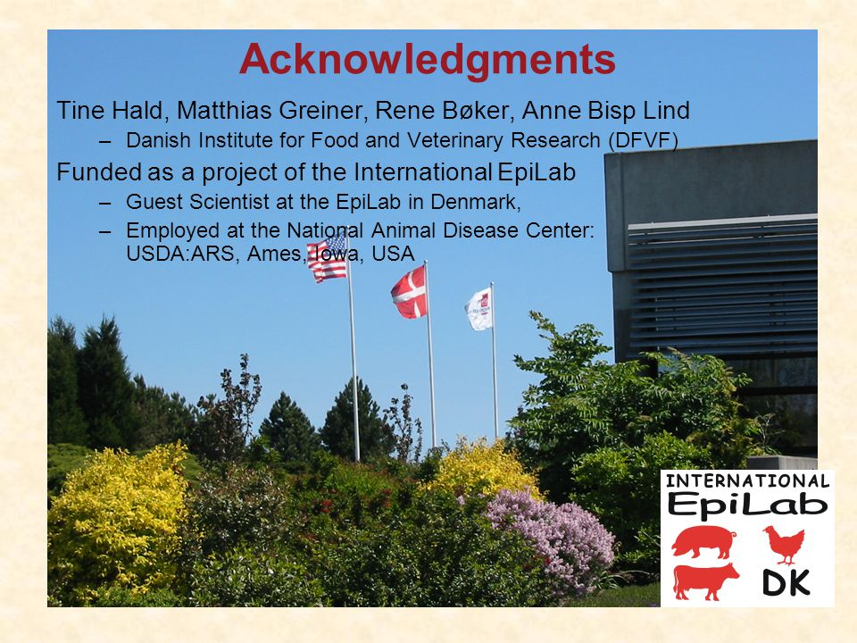 Acknowledgments Tine Hald, Matthias Greiner, Rene Bøker, Anne Bisp Lind –Danish Institute for Food and Veterinary Research (DFVF) Funded as a project of the International EpiLab –Guest Scientist at the EpiLab in Denmark, –Employed at the National Animal Disease Center: USDA:ARS, Ames, Iowa, USA
