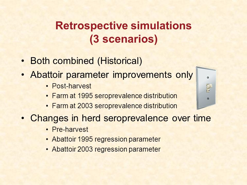 Retrospective simulations (3 scenarios) Both combined (Historical) Abattoir parameter improvements only Post-harvest Farm at 1995 seroprevalence distribution Farm at 2003 seroprevalence distribution Changes in herd seroprevalence over time Pre-harvest Abattoir 1995 regression parameter Abattoir 2003 regression parameter