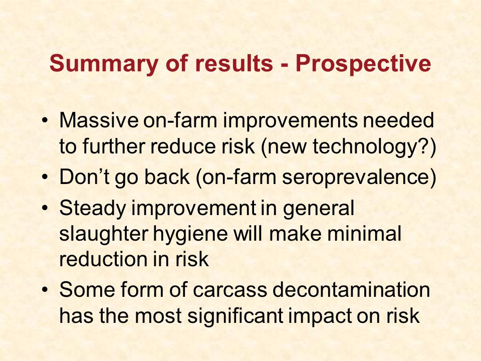 Summary of results - Prospective Massive on-farm improvements needed to further reduce risk (new technology ) Don't go back (on-farm seroprevalence) Steady improvement in general slaughter hygiene will make minimal reduction in risk Some form of carcass decontamination has the most significant impact on risk